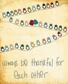Always be thankful for each other.