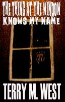 The Thing at the Window Knows My Name, an ebook by Terry M. West at Smashwords