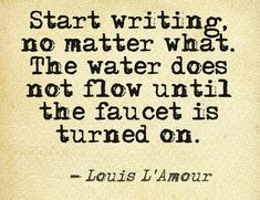 Start writing no matter what. The water does not flow until the faucet is turned on. -- Louis L'Amour
