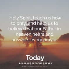 Holy Spirit, teach us how to pray, and help us to believe that our father in heaven hears and answers every prayer.