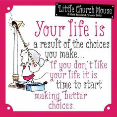 Your life is a result of the choices you make...Little Church Mouse 15 March 2015.