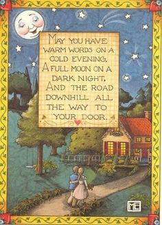 May you have warm words on a cold evening. A full moon on a dark night. And the road downhill all the way to your door.