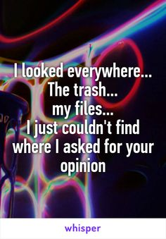 I looked everywhere... The trash... my files... I just couldn't find where I asked for your opinion