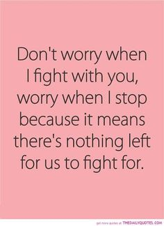 Lifehack_Quotes_Dont-worry-when-I-fight-with-you-worry-when-I-stop-because-it-means-theres-nothing-left-for-us-to-fight-for.