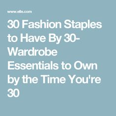 30 Fashion Staples to Have By 30- Wardrobe Essentials to Own by the Time You're 30