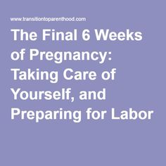The Final 6 Weeks of Pregnancy: Taking Care of Yourself, and Preparing for Labor