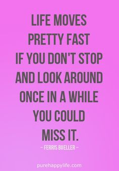 Quotes - life moves pretty fast...more on purehappylife.com