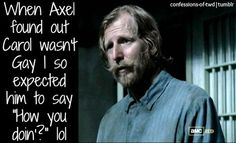 "When Axel found out Carol wasn't gay I so expected him to say ""How you doin'?"" Confessions Of #TheWalkingDead #Zombies"