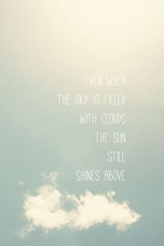 even when the sky is filled with clouds the sun still shines above
