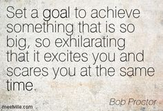 """Set a goal to achieve something that is so big, so exhilarating that it excites you and scares you at the same time."" - Bob Proctor."