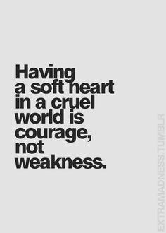 Garder un cœur doux dans un monde cruel , c'est là  le courage, ce n'est  pas de la faiblesse.