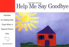 Help Me Say Goodbye: Activities for Helping Kids Cope When a Special Person Dies by Janis Silverman