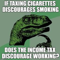 Philosoraptor | IF TAXING CIGARETTES DISCOURAGES SMOKING DOES THE INCOME TAX DISCOURAGE WORKING? | image tagged in memes,philosoraptor | made w/ Imgflip meme maker