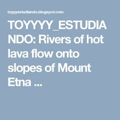 TOYYYY_ESTUDIANDO: Rivers of hot lava flow onto slopes of Mount Etna ...