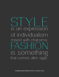 Style is an expression of individualism mixed with charisma. Fashion is something that comes after style.