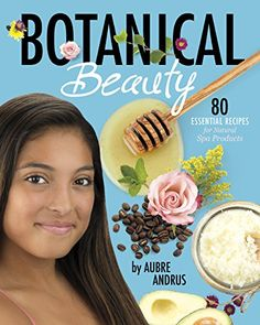 Botanical Beauty by Aubre Andrus - DIY summer fun for tweens and teens! 80 safe and natural recipes to make and use! #diy #summer #kids #kidscrafts #summerfun