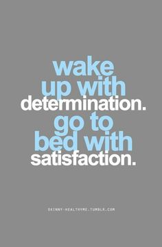 I'll keep waking up with determination & one day be happy with satisfaction once i succeed :)