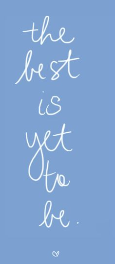 The best is yet to be <3