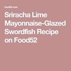 Sriracha Lime Mayonnaise-Glazed Swordfish Recipe on Food52