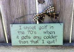 Wooden, handmade, wooden sign. Golf Lovers need this! I shoot golf in the 70's...when it gets colder than that I quit! Man cave, home decor. by GrumpyBearSigns on Etsy https://www.etsy.com/listing/384470554/wooden-handmade-wooden-sign-golf-lovers