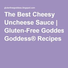 The Best Cheesy Uncheese Sauce | Gluten-Free Goddess® Recipes