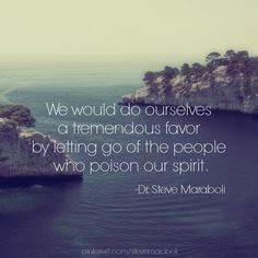 We would do ourselves a tremendous favor by letting go of the people who poison our spirit. - Steve Maraboli #quote