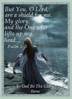 But You, O Lord are a shield for me.  My glory and the One who lifts up my head... Psalm 3:3