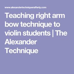 Teaching right arm bow technique to violin students | The Alexander Technique