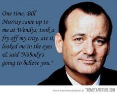 """One time, Bill Murray came up to me at Wendy's, took a fry off my tray, ate it, looked me in the eyes and said, """"Nobody's going to believe you."""""""