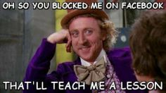 Willy Wonka - You blocked me on Facebook. Source: Know Your Meme  http://knowyourmeme.com/