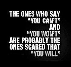 "The ones who say ""You can't"" and ""You won't"" are probably the ones scared that ""You will""."