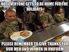 NOT EVERYONE GETS TO BE HOME FOR THE HOLIDAYS... PLEASE REMEMBER TO GIVE THANKS FOR OUR MEN AND WOMEN IN UNIFORM....