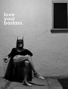 Love your badass! Be your own hero!