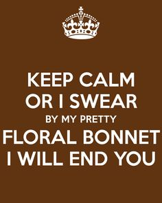 If someone said that to me while wearing a floral bonnet... pretty sure I wouldn't be able to keep it together.