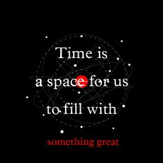 Time is a Space for us to fill with something great