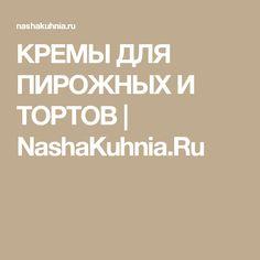 КРЕМЫ ДЛЯ ПИРОЖНЫХ И ТОРТОВ | NashaKuhnia.Ru