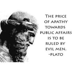 """The price of apathy towards public affairs is to be ruled by evil men."" -- Plato. That's the big mistake people did in the seventies - they weren't interested in getting involved in politics - today we pay the price: third and fourth rate people all over who lead us towards catastrophy."
