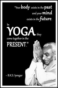 "A collection of the best BKS Iyengar yoga quotes - BKS Iyengar Yoga Quote: ""Your body exists in the past and your mind exists in the future. In yoga - Iyengar Yoga, Bks Iyengar Quotes, Ashtanga Yoga, Vinyasa Yoga, Yoga For All, My Yoga, Qi Gong, Ayurveda, Yoga Fitness"