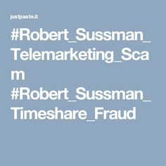 #Robert_Sussman_Telemarketing_Scam #Robert_Sussman_Timeshare_Fraud
