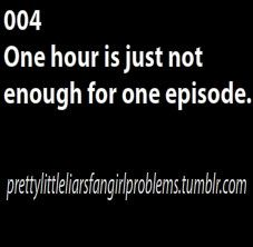 Pretty Little Liars Fan Girl Problems - it's not even an hour; it's like 43-5 minutes