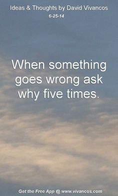 "June 25th 2014 Idea, ""When something goes wrong ask why five times.""  https://www.youtube.com/watch?v=xNjdMlJiEwQ #quote"