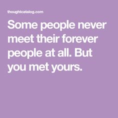 Some people never meet their forever people at all. But you met yours.