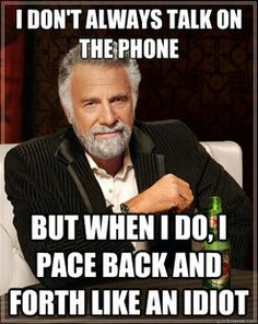 The Most Interesting Man In The World - i dont always talk on the phone but when i do i pace back