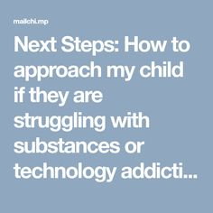 Next Steps: How to approach my child if they are struggling with substances or technology addiction