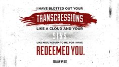 I have blotted out your transgressions like a cloud and your sins like mist; return to me, for I have redeemed you —Isaiah 44:22