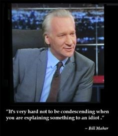 "Bill Maher Quote. ""It's very hard not to be condescending, when you are trying to explain something to an idiot."""