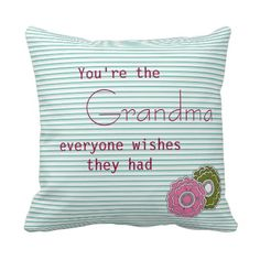 You Are the Grandma Everyone Wishes They Had Throw Pillows I can only hope that my grandchildren feels this way about me
