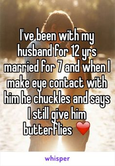I've been with my husband for 12 yrs married for 7 and when I make eye contact with him he chuckles and says  I still give him butterflies ❤️