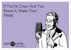 If You're Crazy And You Know It, Shake Your Meds!