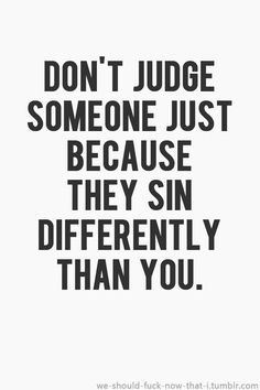 Don't judge someone just because they sin differently than you. #WordsToLiveBy